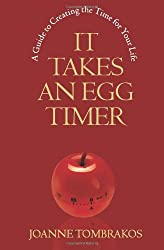 It Takes An Egg Timer: A Guide To Creating The Time For Your Life