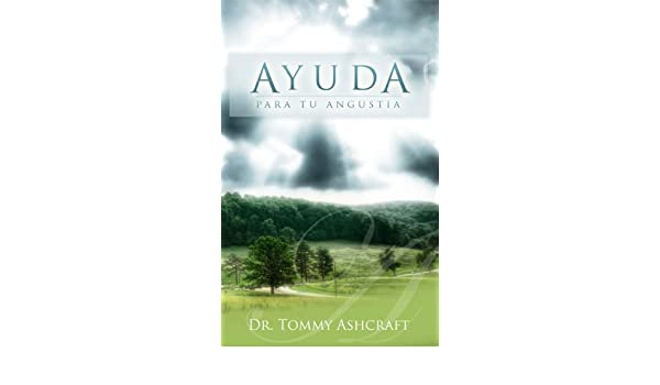 Ayuda Para Tu Angustia (Spanish Edition) - Kindle edition by Tommy Ashcraft, Alfredo Uc Mangas. Religion & Spirituality Kindle eBooks @ Amazon.com.