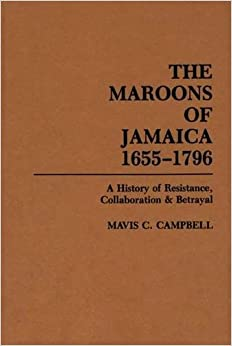 The Maroons of Jamaica 1655-1796: A History of Resistance, Collaboration and Betrayal