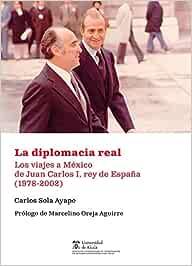 La diplomacia real: Los viajes a México de Juan Carlos I, rey de España 1978-2002 Instituto de Estudios Latinoamericanos: Amazon.es: Sola Ayape, Carlos, Oreja Aguirre, Marcelino: Libros