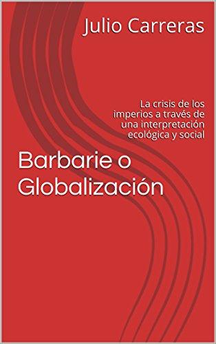 Barbarie o Globalización: La crisis de los imperios a través de una interpretación ecológica y social (Spanish Edition)