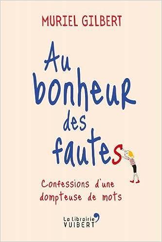 Amazon.fr - Au bonheur des fautes   Confessions d une dompteuse de mots -  Muriel Gilbert - Livres c1b8ac14428