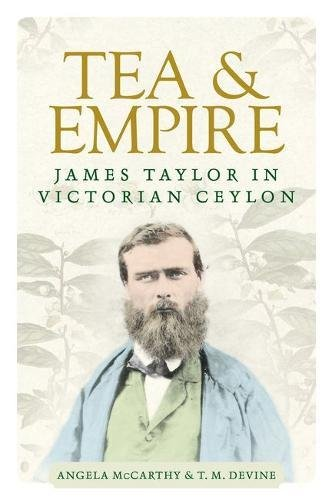 Tea and Empire: James Taylor in Victorian Ceylon by Angela McCarthy, T. M. Devine