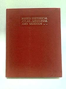 Muir's historical atlas, ancient, medieval and modern,: Comprising Muir's Atlas of ancient and classical history and Muir's historical atlas, medieval and modern