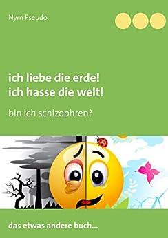 ich liebe die erde ich hasse die welt bin ich schizophren german edition kindle edition. Black Bedroom Furniture Sets. Home Design Ideas