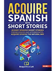 Acquire Spanish with Short Stories: 20 Easy Spanish Short Stories For Beginners and Intermediates. Acquire Spanish the Natural Way