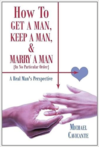 How To Get a Man, Keep a Man, and Marry a Man; In No Particular Order: A Real Mans Perspective