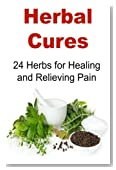 Herbal Cures: 24 Herbs for Healing and Relieving Pain: Herbal Cures, Herbal Remedies, Organic Remedies, Pain Relievers, Natural Remedies