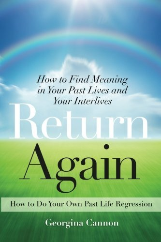 Return Again: How to Find Meaning in Your Past Lives and Your Interlives by Georgina Cannon (2012-10-01)
