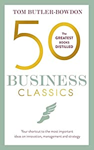 50 Business Classics: Your shortcut to the most important ideas on innovation, management and strategy