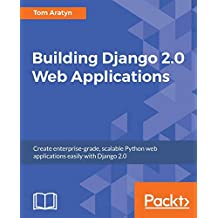 Building Django 2.0 Web Applications: Create enterprise-grade, scalable Python web applications easily with Django 2.0