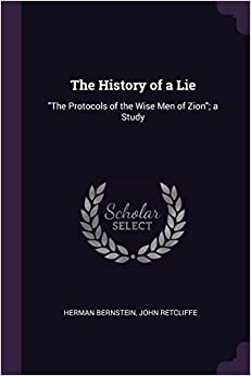"""Herman Bernstein - The History Of A Lie: """"the Protocols Of The Wise Men Of Zion""""; A Study"""