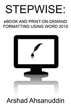 Stepwise:  eBook and Print-on-Demand Formatting Using Word 2010 by [Ahsanuddin, Arshad]