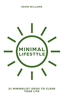 Minimal Lifestyle: 11 Minimalist Ideas to Clear Your Life (Minimalist living,Self Confidence,Stress Relief) by [Williams, Kevin]