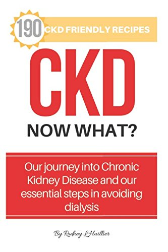 CKD. Now What?: Living with Kidney Disease plus 190 Amazing Low Salt & CKD Friendly Recipes.