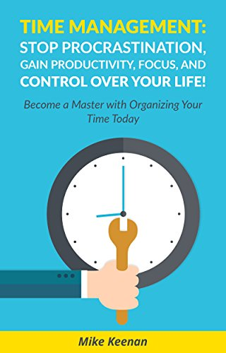 Time Management: Stop Procrastination - Gain Productivity, Focus, and Control Over Your Life!: Become a Wizard With Organizing Your Time Today! (Productivity ... Stress Management, Success tips) (Writing Under Pressure The Quick Writing Process)