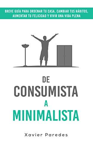 De consumista a minimalista: Breve guía para ordenar tu casa, cambiar tus hábitos, aumentar tu felicidad y vivir una vida plena por Xavier Paredes