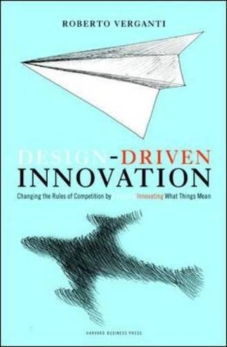 (Design Driven Innovation: Changing the Rules of Competition by Radically Innovating What Things Mean)