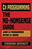 C# Programming: THE NO-NONSENSE GUIDE: Learn C# Programming Within 12 Hours!