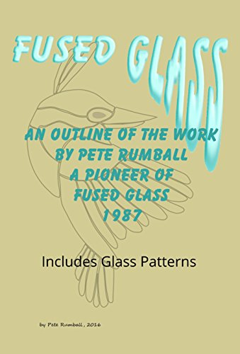 Fused Glass: AN OUTLINE OF THE GLASSWORK BY PETE RUMBALL A PIONEER OF FUSED GLASS  1987