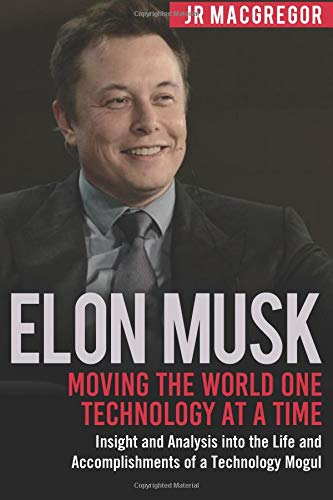 Read Online Elon Musk: Moving the World One Technology at a Time: Insight and Analysis into the Life and Accomplishments of a Technology Mogul (Billionaire Visionaries) (Volume 2) PDF