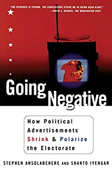 Going Negative: How Political Advertisements Shrink and Polarize the Electorate by [Iyengar, Shanto, Ansolabehere, Stephen]