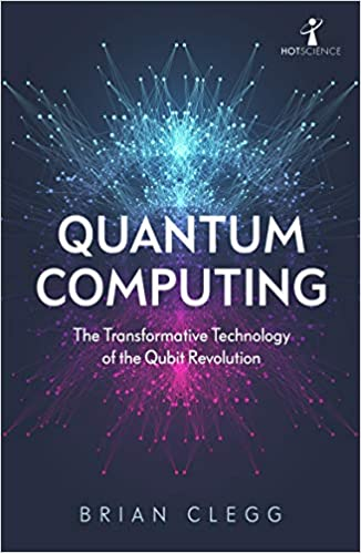Quantum Computing The Transformative Technology Of The Qubit Revolution Clegg Brian 9781785787072 Amazon Com Books