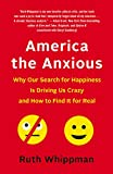 America the Anxious: Why Our Search for Happiness Is Driving Us Crazy and How to Find It for Real