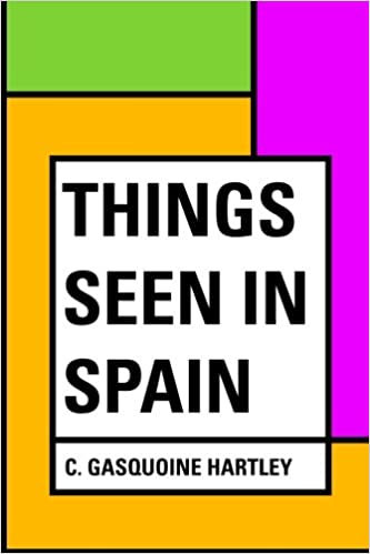 Things seen in Spain: C. Gasquoine Hartley: 9781530260492 ...