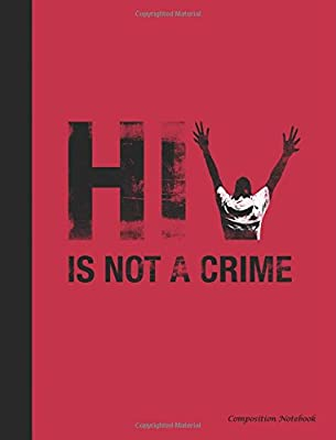 HIV is Not a Crime Composition Notebook: HIV Criminalization Awareness Writing Pad (HIV Stigma Awareness) (Volume 1)