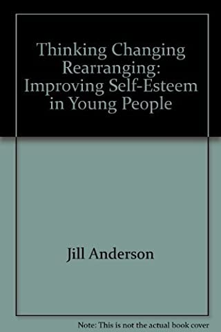 Thinking, Changing, Rearranging: Improving Self-esteem in Young People by Jill Anderson (Thinking Changing Rearranging)