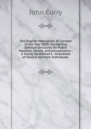 The English Metropolis: Or, London in the Year 1820. Containing Satirical Strictures on Public Manners, Morals, and Amusements a Young Gentleman's ... Anecdotes of Several Eminent Individuals. ebook