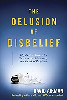 The Delusion of Disbelief: Why the New Atheism is a Threat to Your Life, Liberty, and Pursuit of Happiness by [Aikman, David]