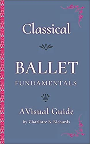 A Visual Guide Classical Ballet Fundamentals