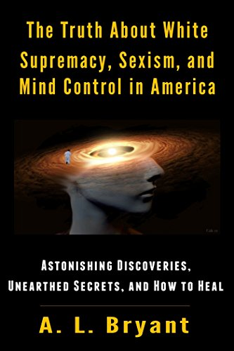 The Truth About White Supremacy, Sexism, and Mind Control in America by A. L. Bryant