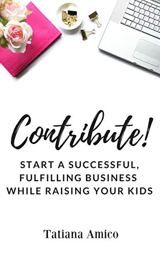 Contribute!: Start A Successful, Fulfilling Business While Raising Your Kids