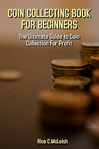 Coin Collecting Book For Beginners: The Ultimate