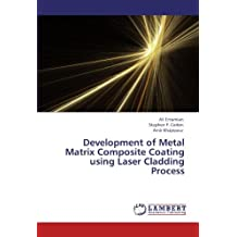 Development of Metal Matrix Composite Coating using Laser Cladding Process by Ali Emamian (2012-03-22)