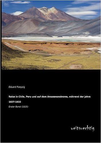 Reise in Chile, Peru und auf dem Amazonenstrome, waehrend der Jahre 1827-1832: Erster Band (1835)
