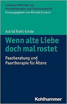 Book Wenn Alte Liebe Doch Mal Rostet: Paarberatung Und Paartherapie Fur Altere (Lindauer Beitrage Zur Psychotherapie Und Psychosomatik)