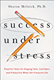 Success Under Stress: Powerful Tools for Staying Calm, Confident, and Productive When the Pressure's On (Agency/Distributed)