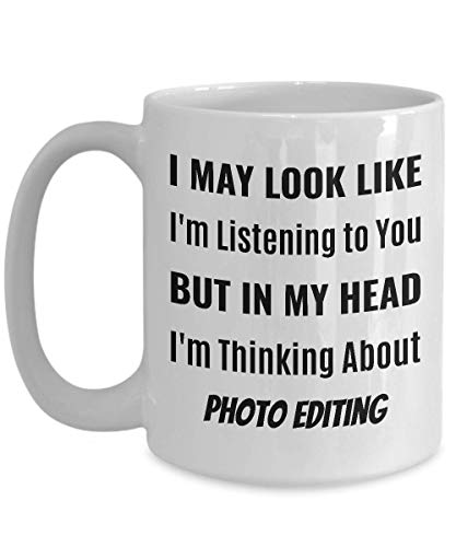 PHOTO EDITOR Coffee Mug - I May Look Like I'm Listening to You But In My Head I'm Thinking About Photo Editing]()