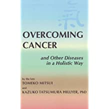 Overcoming Cancer: and Other Diseases in a Holistic Way
