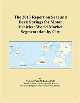 The 2013 Report on Seat and Back Springs for Motor Vehicles: World Market Segmentation by City