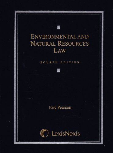 Environmental and Natural Resources Law 4th (fourth) Edition by Eric Pearson published by LEXISNEXIS (2012)