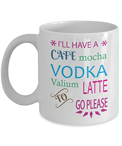 Cafe Mocha Vodka (Funny Mug - I'll Have a Cafe Mocha Vodka Valium Latte to Go Please Unique Novelty Gag Gift Idea for Friends Men Women Colleague Co-workers Husband Wife Office Party Humorous 11oz Coffee Tea Cup)