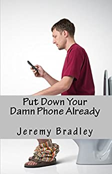 Put Down Your Damn Phone Already: A (loving) rant about your obnoxious cellphone use by [Bradley, Jeremy]