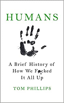 Humans. A Brief History Of How We F**ked It All Up por Tom Phillips epub