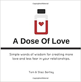 A Dose Of Love: Simple Words Of Wisdom For Creating More Love And Less Fear  In Your Relationships.: Staci A. Welch Bartley, Tom Bartley: 9781540854391:  ...