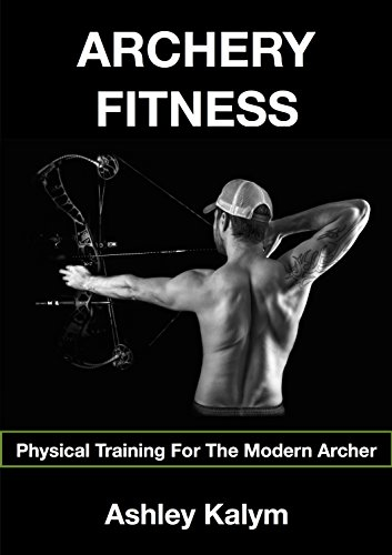 Archery Fitness: Physical Training For The Modern Archer by [Kalym, Ashley]